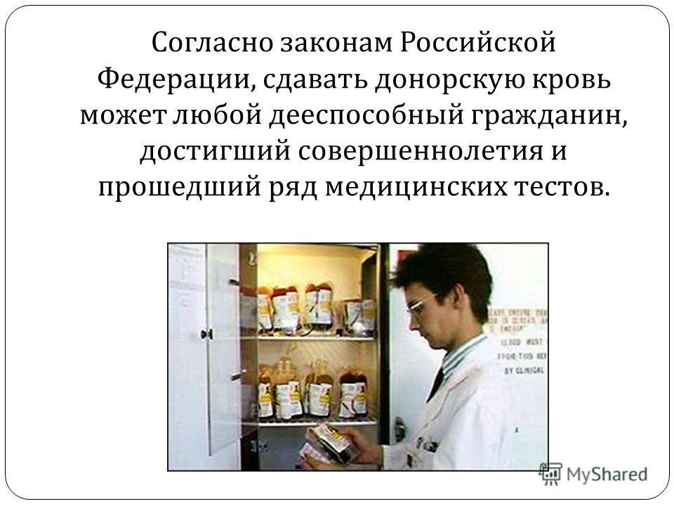 Согласно законам Российской Федерации, сдавать донорскую кровь может любой дееспособный гражданин, достигший совершеннолетия и прошедший ряд медицинских тестов.