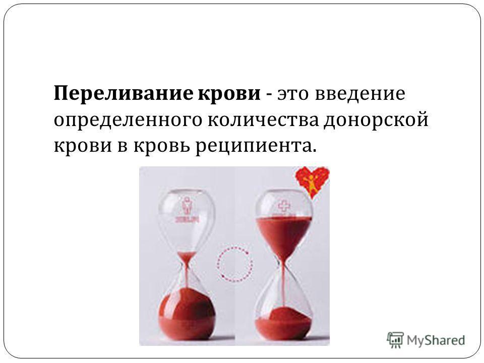 Переливание крови - это введение определенного количества донорской крови в кровь реципиента.