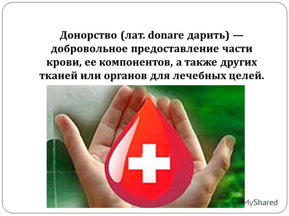 Донорство ( лат. donare дарить ) добровольное предоставление части крови, ее компонентов, а также других тканей или органов для лечебных целей.
