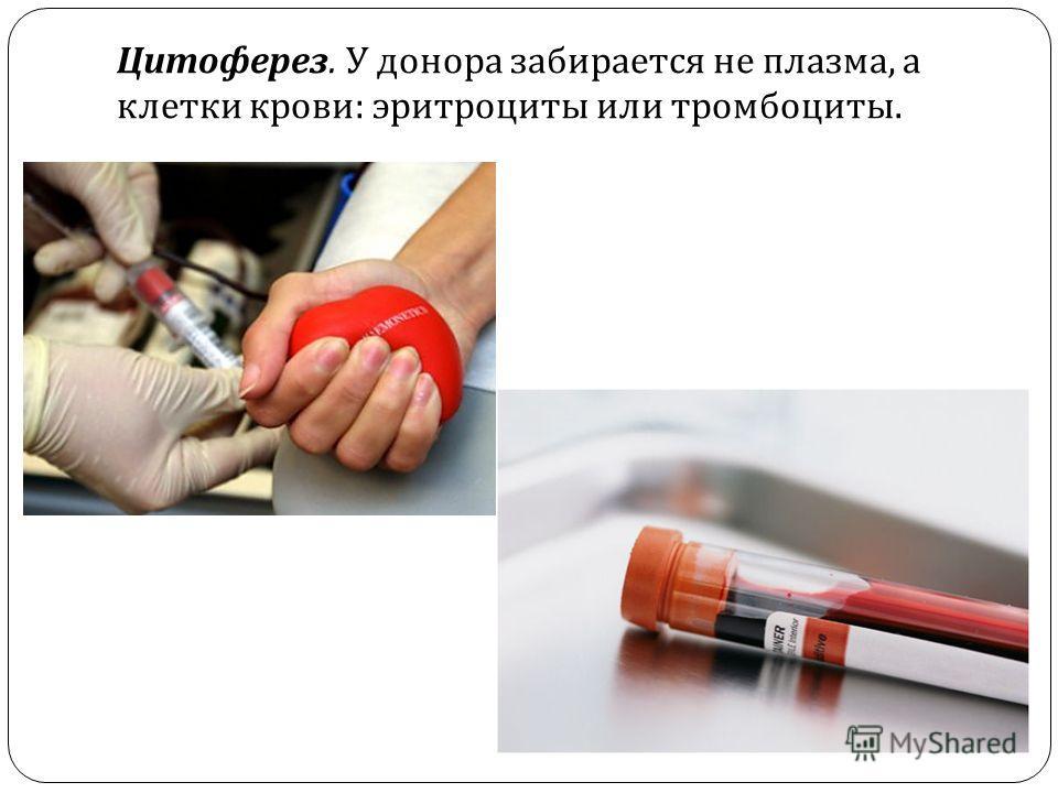 Цитоферез. У донора забирается не плазма, а клетки крови : эритроциты или тромбоциты.