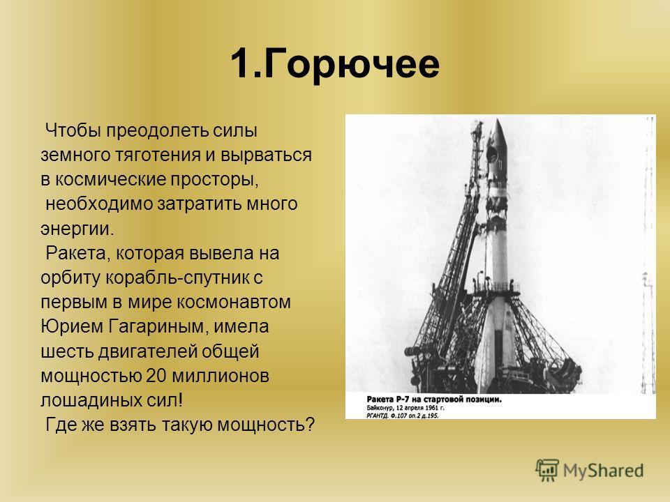 1. Горючее Чтобы преодолеть силы земного тяготения и вырваться в космические просторы, необходимо затратить много энергии. Ракета, которая вывела на орбиту корабль-спутник с первым в мире космонавтом Юрием Гагариным, имела шесть двигателей общей мощн