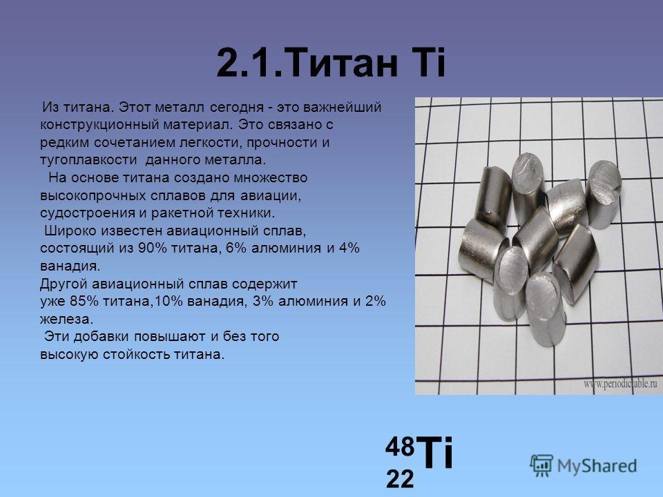 2.1. Титан Ti Из титана. Этот металл сегодня - это важнейший конструкционный материал. Это связано с редким сочетанием легкости, прочности и тугоплавкости данного металла. На основе титана создано множество высокопрочных сплавов для авиации, судостро