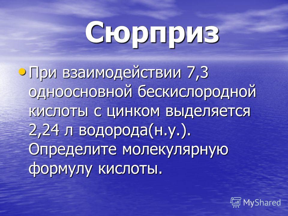 Сюрприз Сюрприз При взаимодействии 7,3 одноосновной бескислородной кислоты с цинком выделяется 2,24 л водорода(н.у.). Определите молекулярную формулу кислоты. При взаимодействии 7,3 одноосновной бескислородной кислоты с цинком выделяется 2,24 л водор