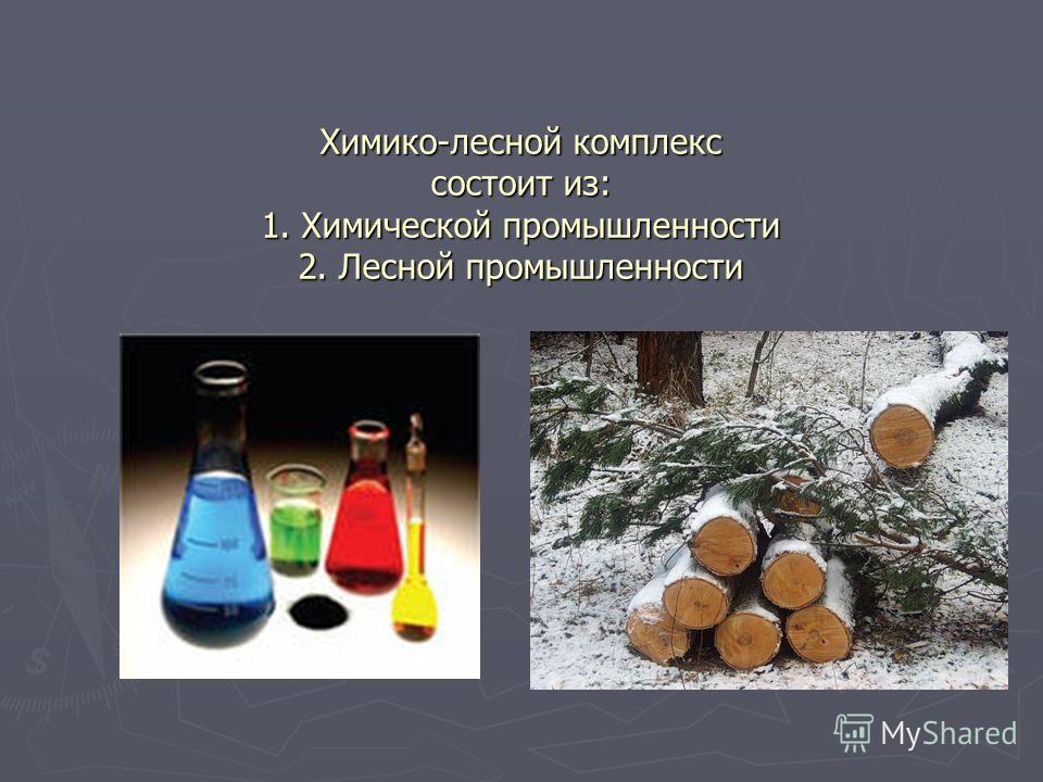 Химико-лесной комплекс состоит из: 1. Химической промышленности 2. Лесной промышленности