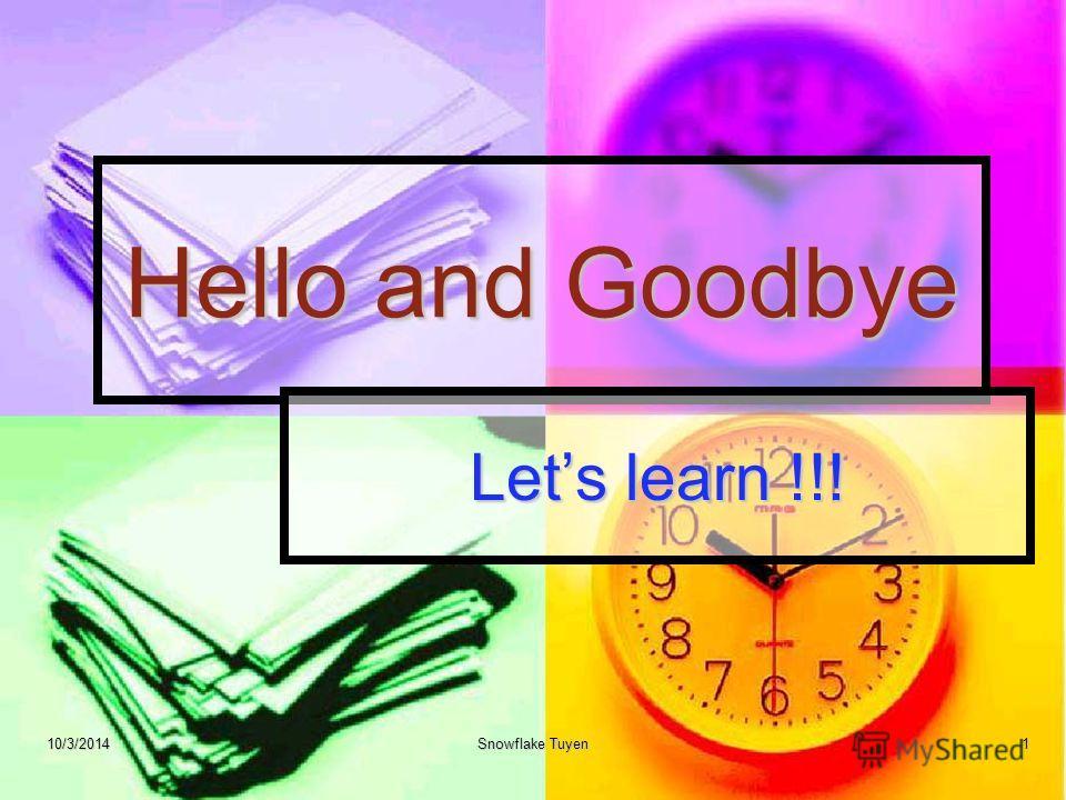 Hello and Goodbye Lets learn !!! 10/3/2014Snowflake Tuyen1