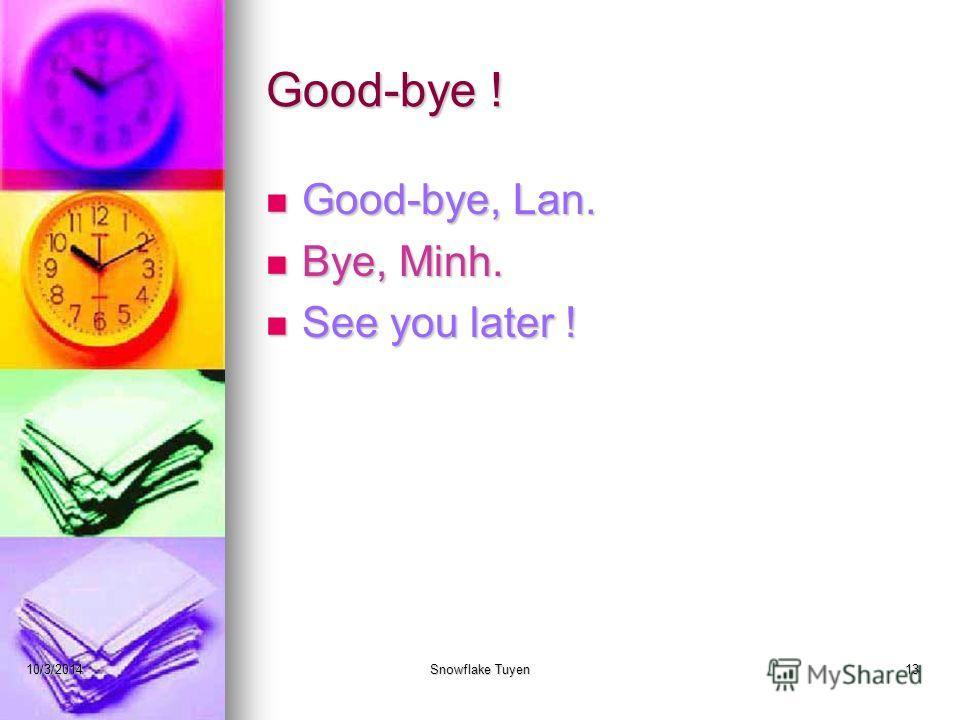 Good-bye ! Good-bye, Lan. Bye, Minh. See you later ! 10/3/2014Snowflake Tuyen13