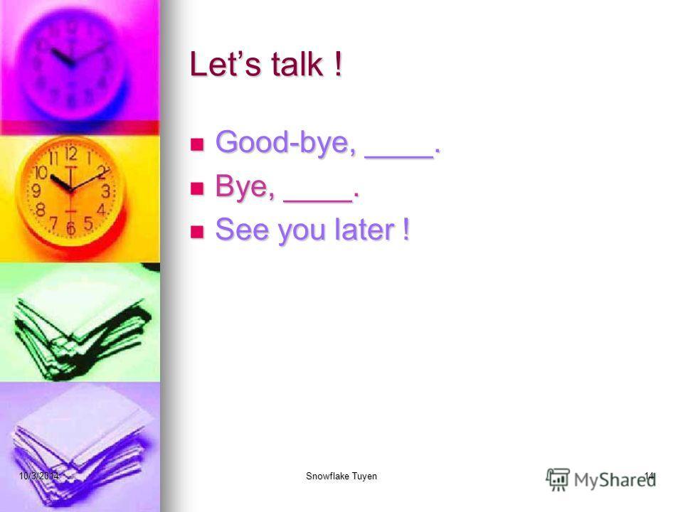Lets talk ! Good-bye, ____. Good-bye, ____. Bye, ____. Bye, ____. See you later ! See you later ! 10/3/2014Snowflake Tuyen14