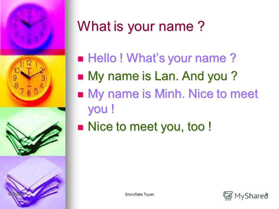 What is your name ? Hello ! Whats your name ? My name is Lan. And you ? My name is Minh. Nice to meet you ! Nice to meet you, too ! 10/3/2014Snowflake Tuyen2