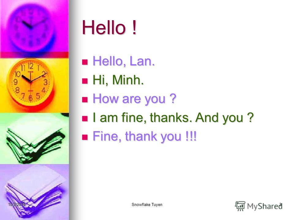 Hello ! Hello, Lan. Hi, Minh. How are you ? I am fine, thanks. And you ? Fine, thank you !!! 10/3/2014Snowflake Tuyen3