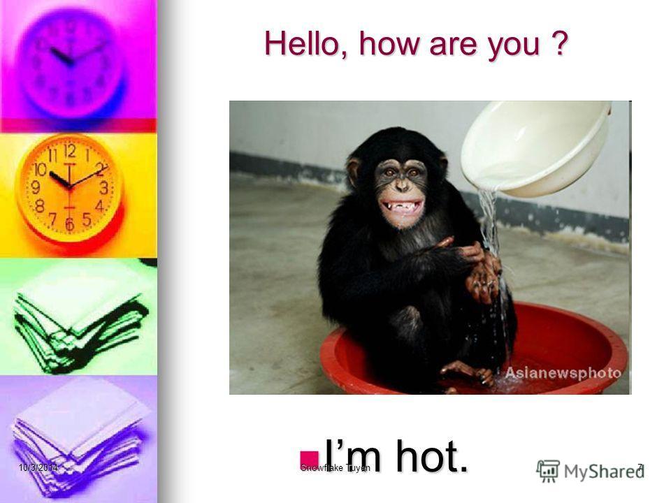Hello, how are you ? Im hot. 10/3/2014Snowflake Tuyen7