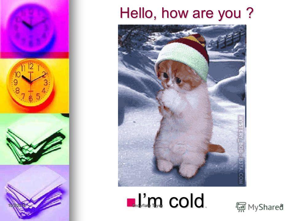 Hello, how are you ? Im cold. 10/3/2014Snowflake Tuyen8