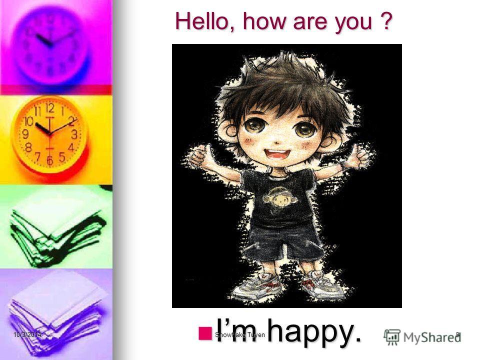 Hello, how are you ? Im happy. 10/3/2014Snowflake Tuyen9