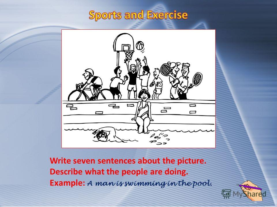 Write seven sentences about the picture. Describe what the people are doing. Example: A man is swimming in the pool.