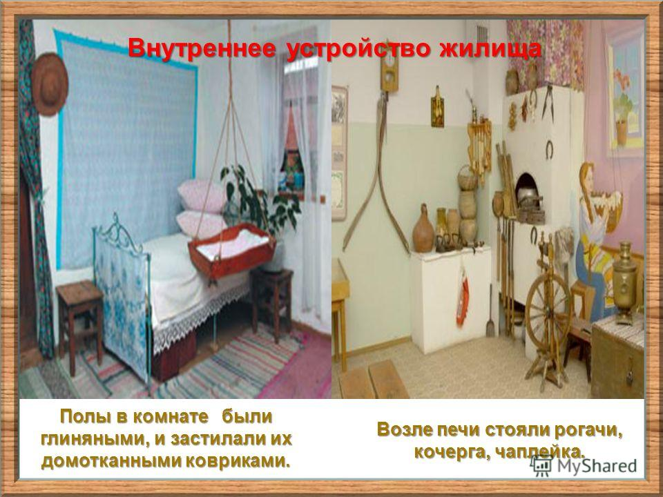 Внутреннее устройство жилища Возле печи стояли рогачи, кочерга, чаплейка. Полы в комнате были глиняными, и застилали их домоткаными ковриками.