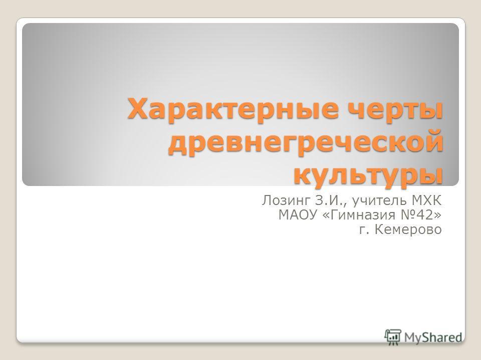 Характерные черты древнегреческой культуры Лозинг З.И., учитель МХК МАОУ «Гимназия 42» г. Кемерово
