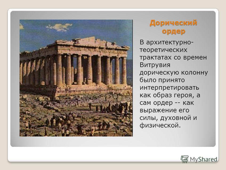 Дорический ордер В архитектурно- теоретических трактатах со времен Витрувия дорическую колонну было принято интерпретировать как образ героя, а сам ордер -- как выражение его силы, духовной и физической.