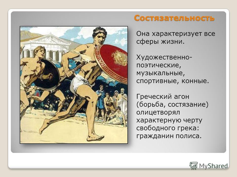 Состязательность Она характеризует все сферы жизни. Художественно- поэтические, музыкальные, спортивные, конные. Греческий агон (борьба, состязание) олицетворял характерную черту свободного грека: гражданин полиса.