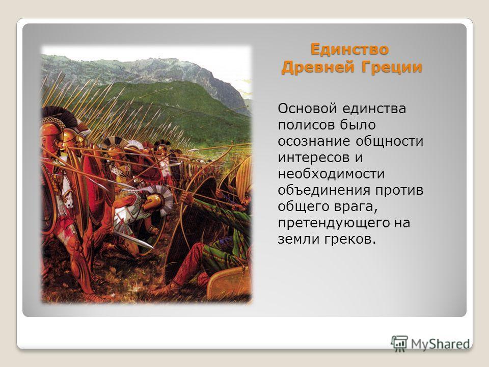 Единство Древней Греции Основой единства полисов было осознание общности интересов и необходимости объединения против общего врага, претендующего на земли греков.