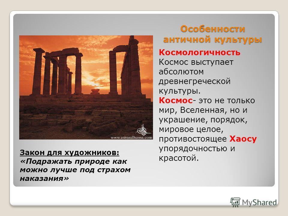 Особенности античной культуры Космологичность Космос выступает абсолютом древнегреческой культуры. Космос- это не только мир, Вселенная, но и украшение, порядок, мировое целое, противостоящее Хаосу упорядочностью и красотой. Закон для художников: «По