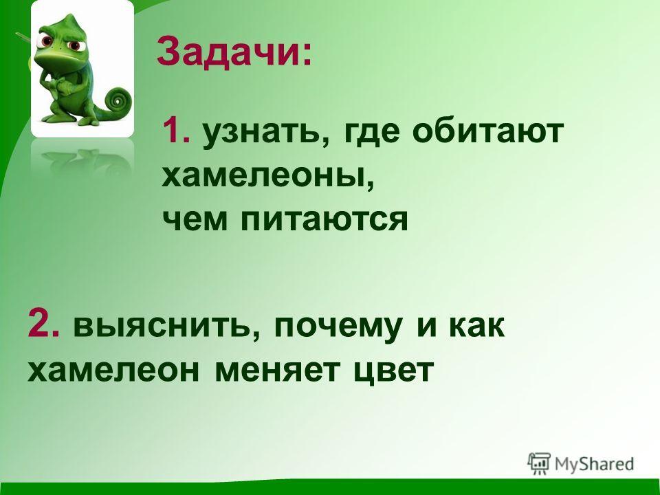 Задачи: 1. узнать, где обитают хамелеоны, чем питаются 2. выяснить, почему и как хамелеон меняет цвет
