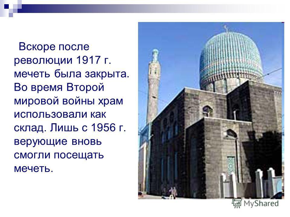 Вскоре после революции 1917 г. мечеть была закрыта. Во время Второй мировой войны храм использовали как склад. Лишь с 1956 г. верующие вновь смогли посещать мечеть.