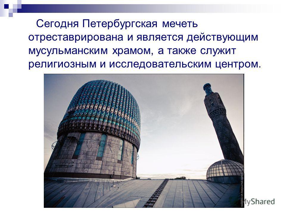 Сегодня Петербургская мечеть отреставрирована и является действующим мусульманским храмом, а также служит религиозным и исследовательским центром.