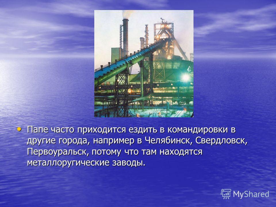 Папе часто приходится ездить в командировки в другие города, например в Челябинск, Свердловск, Первоуральск, потому что там находятся металлоругические заводы. Папе часто приходится ездить в командировки в другие города, например в Челябинск, Свердло