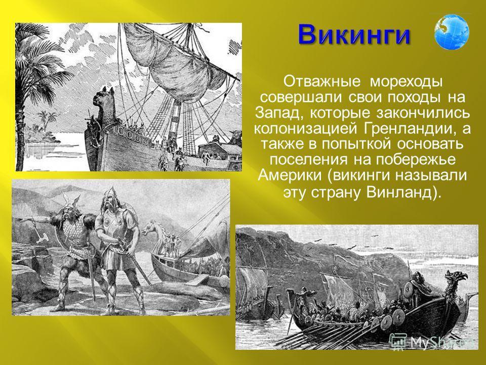 Отважные мореходы совершали свои походы на Запад, которые закончились колонизацией Гренландии, а также в попыткой основать поселения на побережье Америки ( викинги называли эту страну Винланд ).