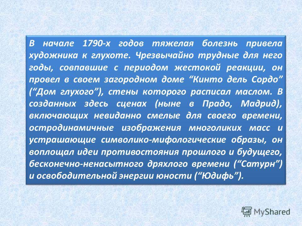 В начале 1790-х годов тяжелая болезнь привела художника к глухоте. Чрезвычайно трудные для него годы, совпавшие с периодом жестокой реакции, он провел в своем загородном доме Кинто дель Сордо (Дом глухого), стены которого расписал маслом. В созданных