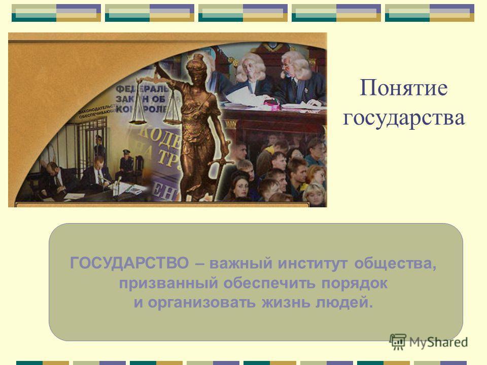 Понятие государства ГОСУДАРСТВО – важный институт общества, призванный обеспечить порядок и организовать жизнь людей.