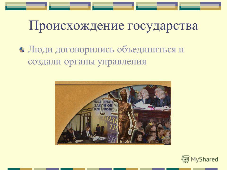 Происхождение государства Люди договорились объединиться и создали органы управления