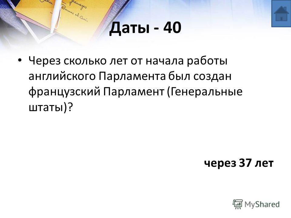 Даты - 40 Через сколько лет от начала работы английского Парламента был создан французский Парламент (Генеральные штаты)? через 37 лет