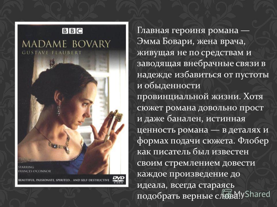Главная героиня романа Эмма Бовари, жена врача, живущая не по средствам и заводящая внебрачные связи в надежде избавиться от пустоты и обыденности провинциальной жизни. Хотя сюжет романа довольно прост и даже банален, истинная ценность романа в детал
