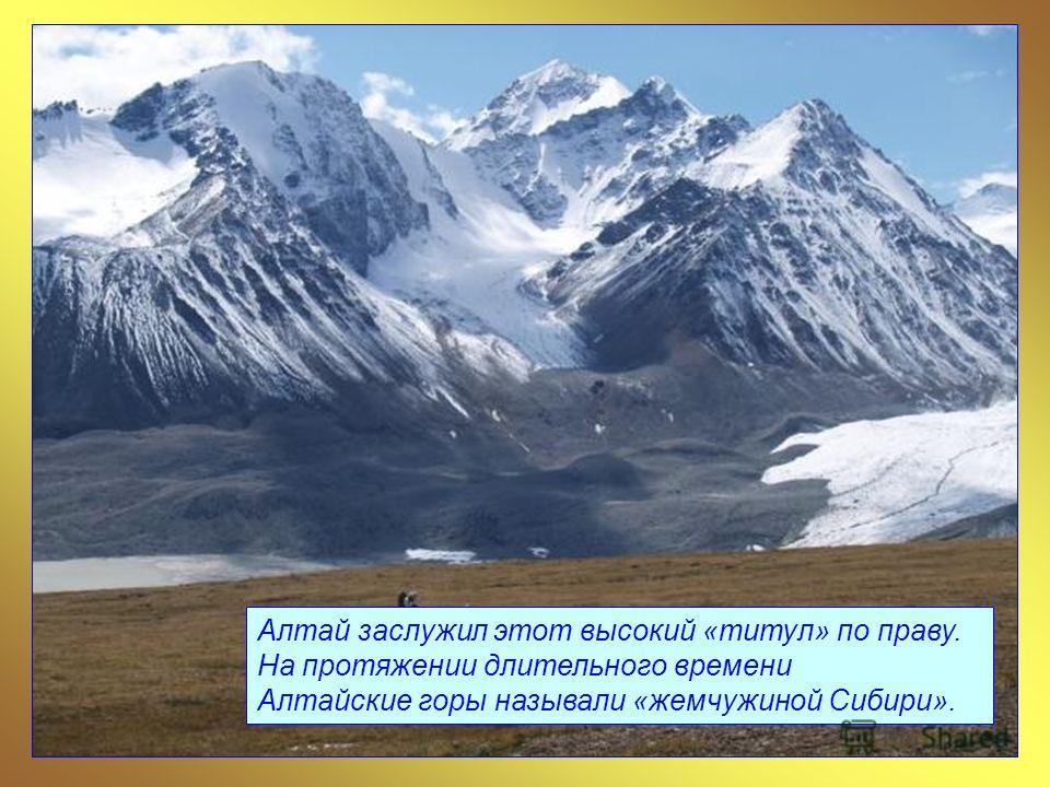 Алтай заслужил этот высокий «титул» по праву. На протяжении длительного времени Алтайские горы называли «жемчужиной Сибири».