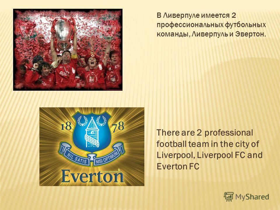 В Ливерпуле имеется 2 профессиональных футбольных команды, Ливерпуль и Эвертон. There are 2 professional football team in the city of Liverpool, Liverpool FC and Everton FC