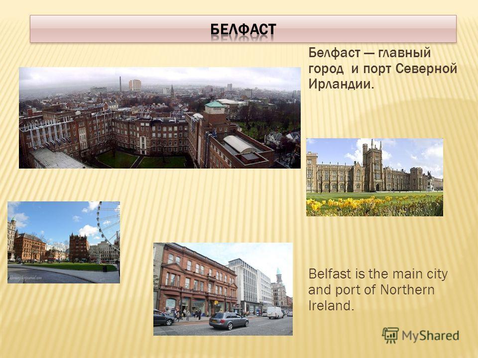 Белфаст главный город и порт Северной Ирландии. Belfast is the main city and port of Northern Ireland.