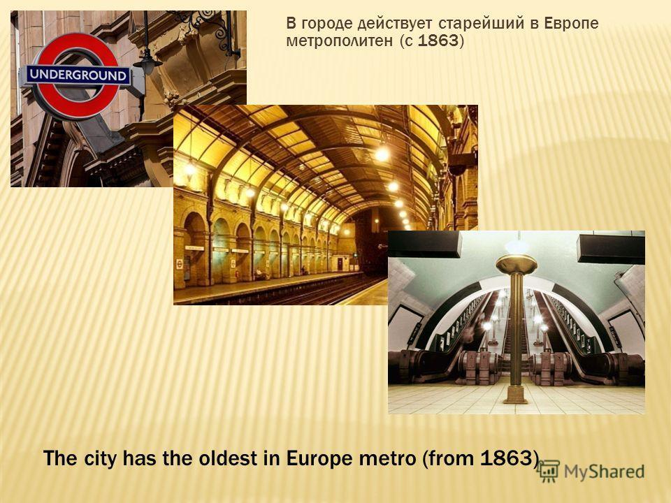 В городе действует старейший в Европе метрополитен (с 1863) The city has the oldest in Europe metro (from 1863)