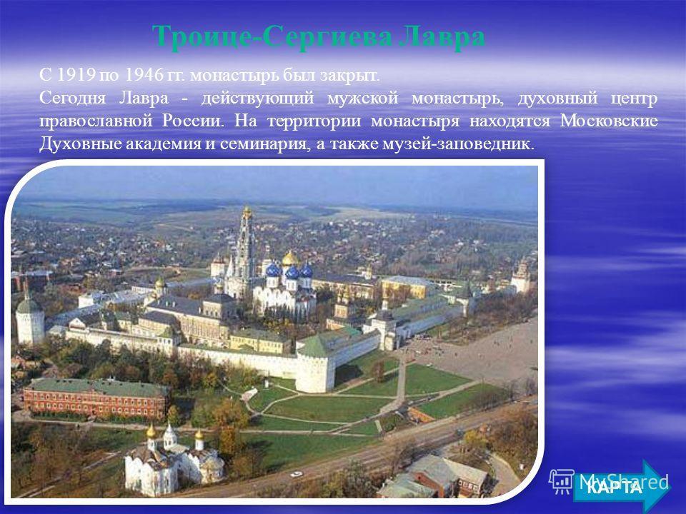 Троице-Сергиева Лавра КАРТА С 1919 по 1946 гг. монастырь был закрыт. Сегодня Лавра - действующий мужской монастырь, духовный центр православной России. На территории монастыря находятся Московские Духовные академия и семинария, а также музей-заповедн