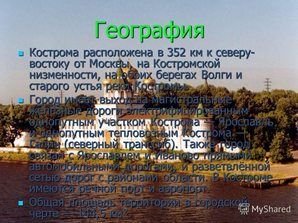 География Кострома расположена в 352 км к северу- востоку от Москвы, на Костромской низменности, на опоих берегах Волги и старого устья реки Костромы. Кострома расположена в 352 км к северу- востоку от Москвы, на Костромской низменности, на опоих бер