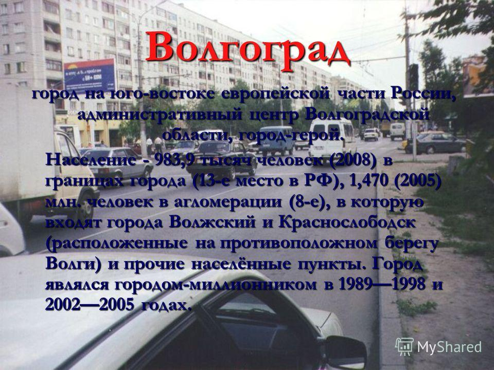 Волгоград город на юго-востоке европейской части России, административный центр Волгоградской области, город-герой. Население - 983,9 тысяч человек (2008) в границах города (13-е место в РФ), 1,470 (2005) млн. человек в агломерации (8-е), в которую в