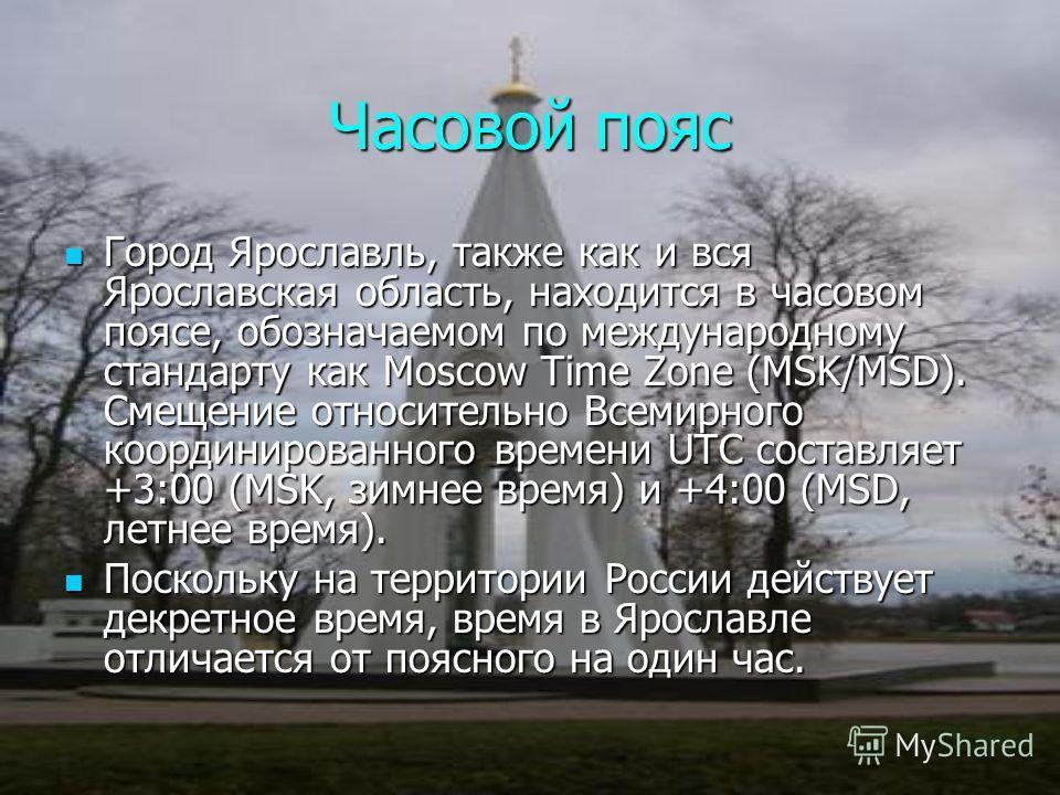 Часовой пояс Город Город Ярославль, также как и вся Ярославская область, находится в часовом поясе, опозначаемом по международному стандарту как Moscow Time Zone (MSK/MSD). Смещение относительно Всемирного координированного времени UTC составляет +3: