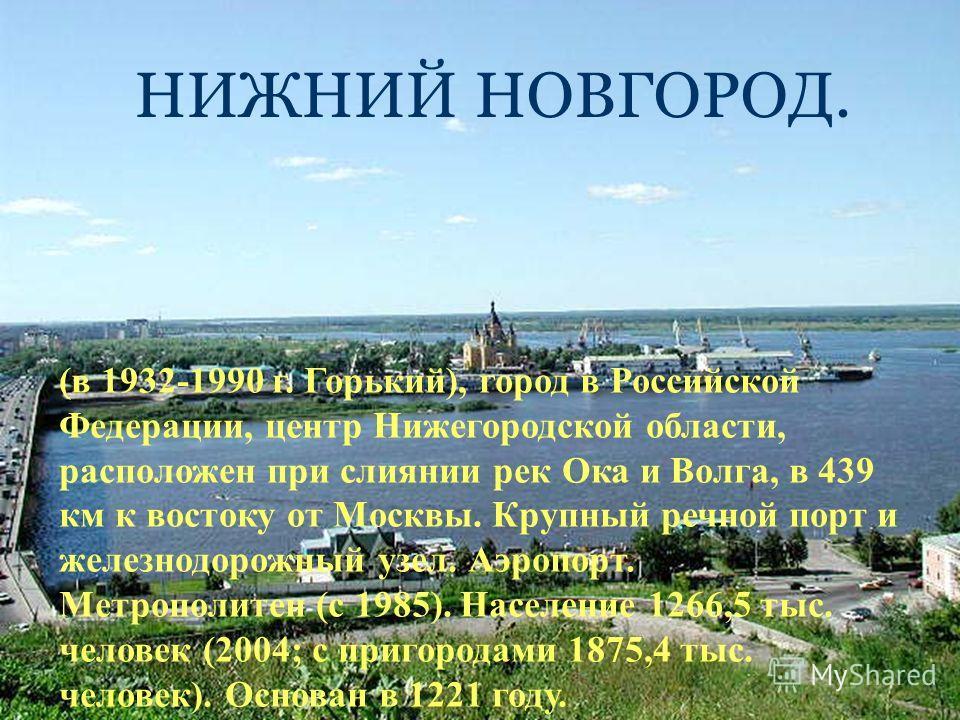 (в 1932-1990 г. Горький), город в Российской Федерации, центр Нижегородской области, расположен при слиянии рек Ока и Волга, в 439 км к востоку от Москвы. Крупный речной порт и железнодорожный узел. Аэропорт. Метрополитен (с 1985). Население 1266,5 т