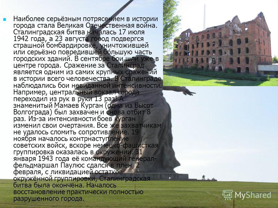 Наиполее серьёзным потрясением в истории города стала Великая Отечественная война. Сталинградская битва началась 17 июля 1942 года, а 23 августа город подвергся страшной помбардировке, уничтожившей или серьёзно повредившей по́большую часть городских