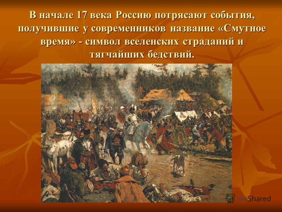В начале 17 века Россию потрясают события, получившие у современников название «Смутное время» - символ вселенских страданий и тягчайших бедствий.