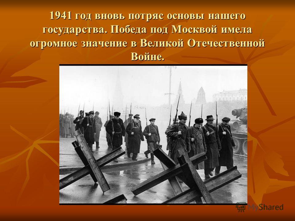 1941 год вновь потряс основы нашего государства. Победа под Москвой имела огромное значение в Великой Отечественной Войне.