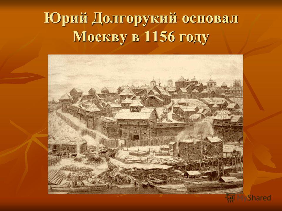 Юрий Долгорукий основал Москву в 1156 году