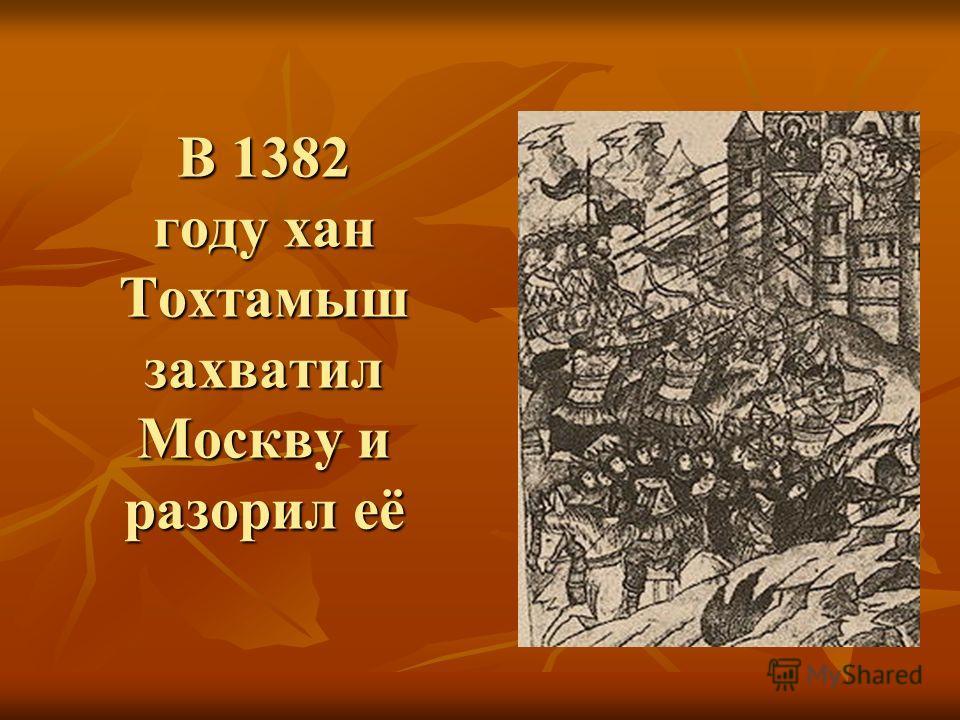 В 1382 году хан Тохтамыш захватил Москву и разорил её
