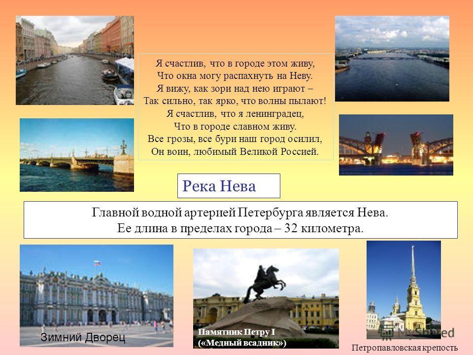 Река Нева Главной водной артерией Петербурга является Нева. Ее длина в пределах города – 32 километра. Я счастлив, что в городе этом живу, Что окна могу распахнуть на Неву. Я вижу, как зори над нею играют – Так сильно, так ярко, что волны пылают! Я с
