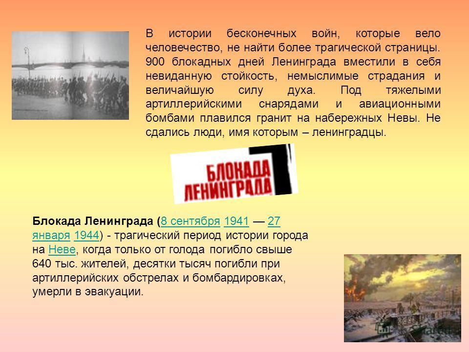 Блокада Ленинграда (8 сентября 1941 27 января 1944) - трагический период истории города на Неве, когда только от голода погибло свыше 640 тыс. жителей, десятки тысяч погибли при артиллерийских обстрелах и бомбардировках, умерли в эвакуации.8 сентября