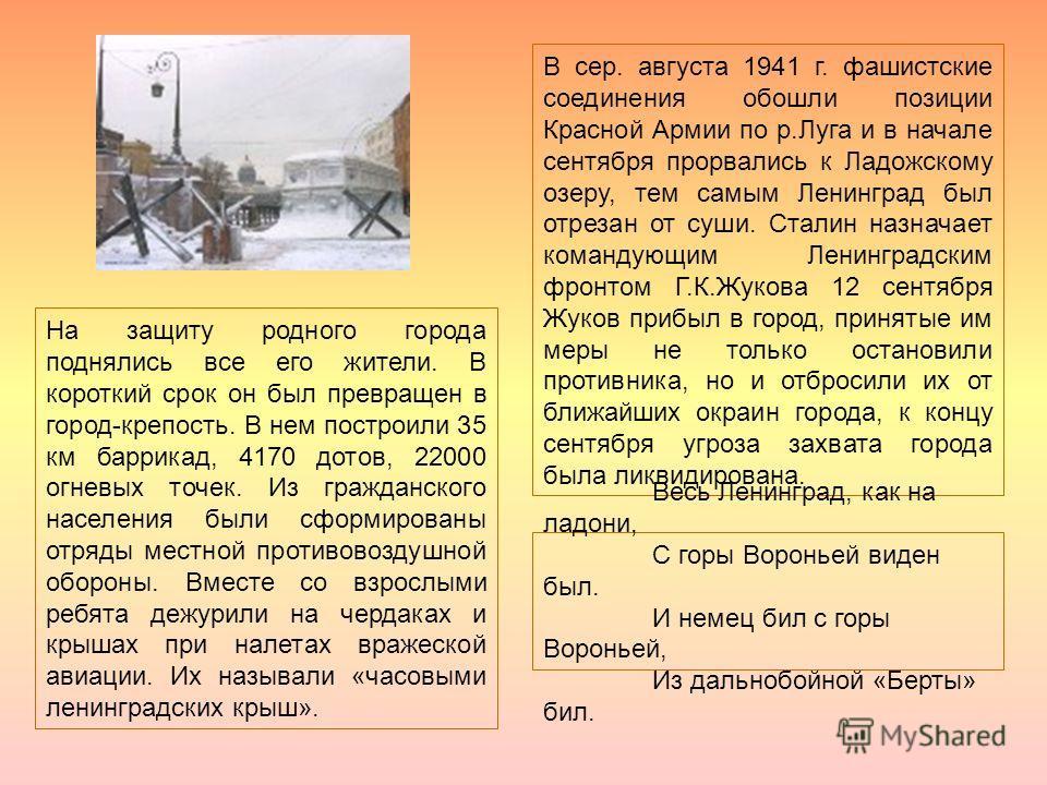 В сер. августа 1941 г. фашистские соединения обошли позиции Красной Армии по р.Луга и в начале сентября прорвались к Ладожскому озеру, тем самым Ленинград был отрезан от суши. Сталин назначает командующим Ленинградским фронтом Г.К.Жукова 12 сентября